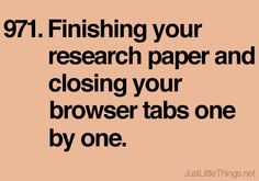 Finishing your research paper and closing your browser tabs one by one. #littlethings