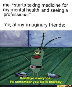 "Me: *starts taking medicine for my mental health and seeing a professional* me, at my imaginary friends: «J ""% Goodbye everyone. I'll remember you all in therapy. Funny Spongebob Memes, Funny Memes, Hilarious, Imaginary Friends, Social Work, Popular Memes, I Laughed, Mental Health, Tv Shows"