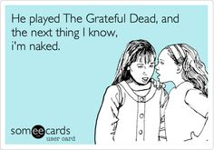 He played The Grateful Dead, and the next thing I know, i'm naked.