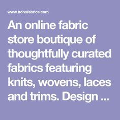 An online fabric store boutique of thoughtfully curated fabrics featuring knits, wovens, laces and trims. Design studio located in San Diego, California