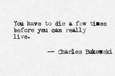 """You have to die a few times before you can live."" Charles Bukowski / Truer than true."