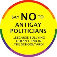 Say NO to ANTIGAY POLITICIANS....Because Bullying Doesn't End In The Schoolyard!