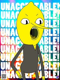 UNACCEPTABLE!!!! Everytime I hear Lemongrab on the tv, I always say this! xD