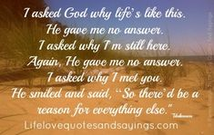 """I asked God why life's like this. He gave me no answer. I asked why I'm still here. Again, He gave me no answer. I asked why I met you. He smiled and said, """"So there'd be a reason for everything else. Trust Yourself, Be Yourself Quotes, Bible Verses Quotes, Me Quotes, Qoutes, Why Me God, Power Of The Tongue, Life Without You, I'm Still Here"""