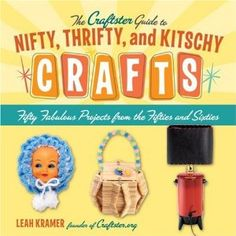 The Craftster Guide to Nifty, Thrifty, and Kitschy Crafts: Fifty Fabulous Projects from the Fifties and Sixties: Leah Kramer: Amazon.com: Books