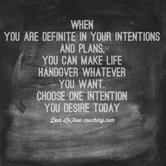 When you are definite in your intentions and plans, you can make life handover whatever you want. Choose one intention you desire today.
