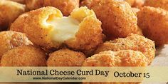 NEW DAY PROCLAMATION:  NATIONAL CHEESE CURD DAY - October 15, 2015  Because of Cheese Curds, we are able to enjoy Poutine!!!