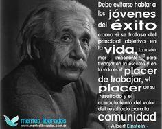 """... """"Debe evitarse hablar a los jóvenes del éxito como si se tratase del principal objetivo en la vida, la razón más importante para trabajar en la escuela y en la vida es el placer de trabajar, el placer de su resultado y el conocimiento del valor del resultado para la comunidad"""". Albert Einstein."""