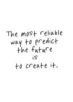 The most reliable way to predict the future is to create it
