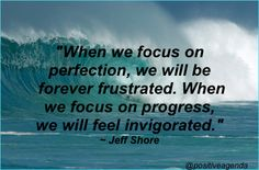 When we focus on perfection, we will be forever frustrated. When we focus on progress, we will feel invigorated