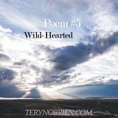 Wild-Hearted - Teryn O'Brien The following is 1 of 5 poems I'll be writing in my 30 day challenge about my Core Desired Feelings, how I live my life by them, and what they've taught me.