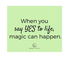 When you say YES to life, magic can happen.  The best part is you don't even need to see how everything is going to map out. All you have to do is decide that you want something, say YES and go for it.  Ask yourself a few questions like: What is it that you want? Why haven't you started? What are you waiting for?   No time will be perfect and those voices of self doubt and worry will not help. Just say YES and take that first step. Be open to change www.hayleyhobson.com