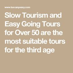 Slow Tourism and Easy Going Tours for Over 50 are the most suitable tours for the third age
