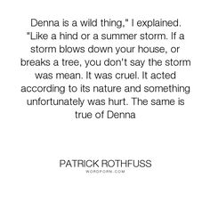 "Patrick Rothfuss - ""Denna is a wild thing,"" I explained. ""Like a hind or a summer storm. If a storm blows..."". nature, fantasy, personality, cruelty, insight, love"