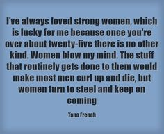 I've always loved strong women, which is lucky for me because once you're over about twenty-five there is no other kind. Women blow my mind. The stuff that routinely gets done to them would make most men curl up and die, but women turn to steel and keep on coming