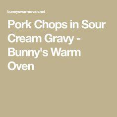Pork Chops in Sour Cream Gravy - Bunny's Warm Oven Pork Chop Sauce, Pork Chop Marinade, Pork Chop Recipes, Sauce Recipes, Keto Recipes, Yummy Recipes, Yummy Food, Cooker Recipes, Pork Gravy