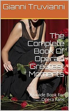 The Complete Book Of Opera's Greatest Moments: A Guide Book For Opera Fans - Kindle edition by Gianni Truvianni. Arts & Photography Kindle eBooks @ Amazon.com.
