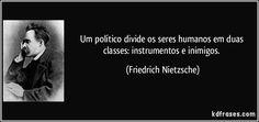 Um político divide os seres humanos em duas classes: instrumentos e inimigos. (Friedrich Nietzsche)