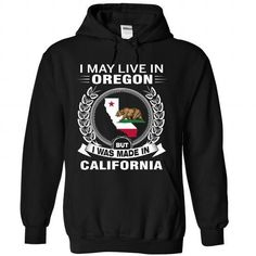 I MAY LIVE IN OREGON BUT I WAS MADE IN CALIFORNIA