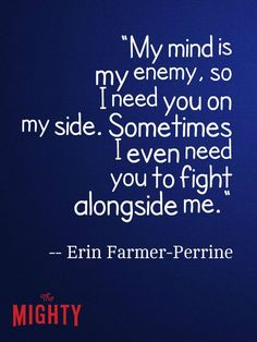 My mind is my enemy, so i need you on my side. sometimes i even need you to fight alongside me.