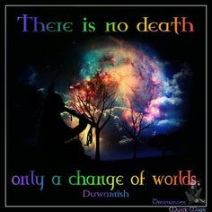 ~There is no death...only a change within our energetic worlds from here to there....because energy cannot be created or destroyed...only transformed and at our essence we are spiritual beings going through human experiences...
