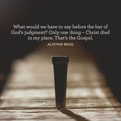 """What would we have to say before the bar of God's judgment? Only one thing - Christ died in my place. That's the Gospel."" –Alistair Begg"
