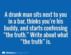 "A drunk man sits next to you in a bar, thinks your his buddy, and starts confessing ""the truth."" Write about what ""the truth"" is."