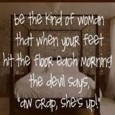 "Be the kind of woman that when your feet hit the floor each morning the sevil says, ""aw crap, she's up!"""