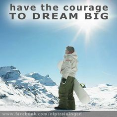 Have the Courage to Dream Big