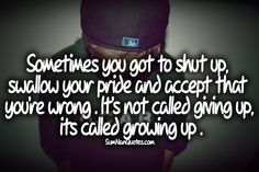 Sometimes you have to Shut Up, swallow your Pride and Accept that you are Wrong. Its not Giving Up.Its called Growing Up.    Check More #Quote at http://sumnanquotes.com/random #SumNanQuotes
