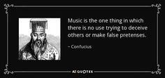 Music is the one thing in which there is no use trying to deceive others or make false pretenses. - Confucius