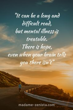 It can be a long and difficult road, but mental illness is treatable. There is hope, even when your brain tells you there isn't