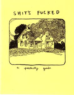 Shits Fucked: A Positivity Guide is a very small self-help pamphlet by Gina Sarti, who is perhaps the punk rock Sark. It's fun, concise, and