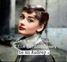Be an Audrey Hepburn in a world full of Kardashians