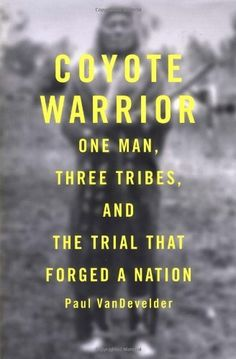 Coyote Warrior: One Man, Three Tribes, and the Trial That Forged a Nation by Paul Van Develder. (Nonfiction)