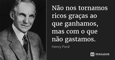 Não nos tornamos ricos graças ao que ganhamos, mas com o que não gastamos. — Henry Ford