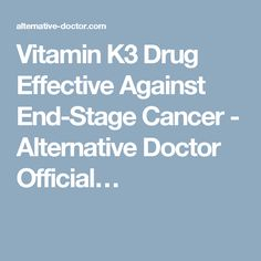 Vitamin K3 Drug Effective Against End-Stage Cancer - Alternative Doctor…