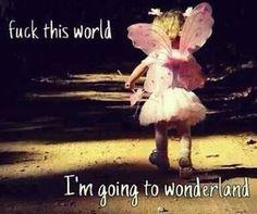 Fuck this world, I'm going to wonderland.