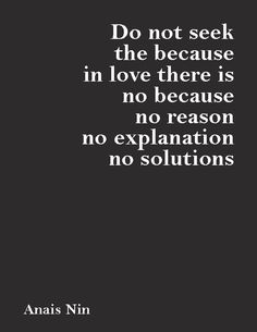 """Do not seek the because - in love there is no because, no reason, no explanation, no solutions.""—Anais Nin"