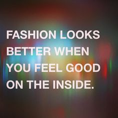 Fashion looks better when you feel good on the inside. #fashion #quotes #motivational