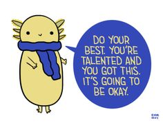 "[drawing of a yellow axolotl wearing a blue scarf saying ""Do your best. You're talented and you got this. It's going to be okay."" in yellow text on a blue speech bubble.]"