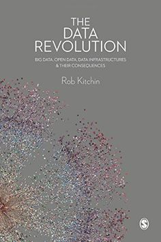 The Data Revolution: Big Data, Open Data, Data Infrastructures and Their Consequences by Rob Kitchin  Walter Sci/Eng Library Sci/Eng Books (Level F) (QA76.9.B45 K58 2014 )