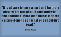"""""""It is absure to have a hard and fast rule about what one should read and what one shouldn't. More than half of modern culture depends on what one shouldn't read."""" -Oscar Wilde"""