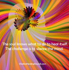 The soul knows what to do to heal itself. The challenge is to silence the mind.