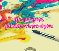 Quote of the Day: Life is a great big canvas, you should throw all the paint on it you can
