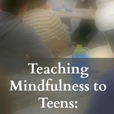 "Teaching Mindfulness to Teens: 5 Ways to Get ""Buy-In"""