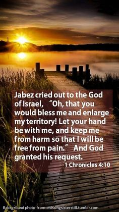 Prayer of Jabez, 1Chronicles 4:10, is one of my many favorite verses from the bible. All that is written about him is written in two verses, (1Chronicles 4:9-10) but it all that needs to be written; He prayed, God granted His request. The prayer of Jabaz has often been on my heart and uttered from my lips when I pray to the Lord.