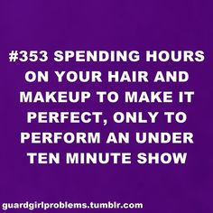 Guard Girl Problems #353: Spending hours on your hair and makeup to make it perfect, only to perform an under ten minute show.