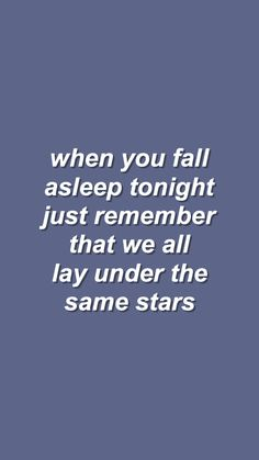 'when you fall asleep tonight just remember that we all lay under the same stars' Motivacional Quotes, Tumblr Quotes, Lyric Quotes, Lyrics, Color Quotes, Quote Aesthetic, Some Words, Wallpaper Quotes, Iphone Wallpaper