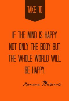 If the mind is happy, not only the body but the whole world will be happy. Quote by Ramana Maharshi | TakeTen